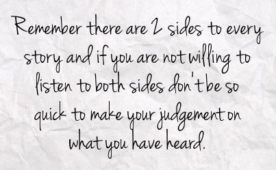 Remember there are two sides to every story & if you are not willing to listen to both sides don't be so quick to make your judgment on what you have heard.