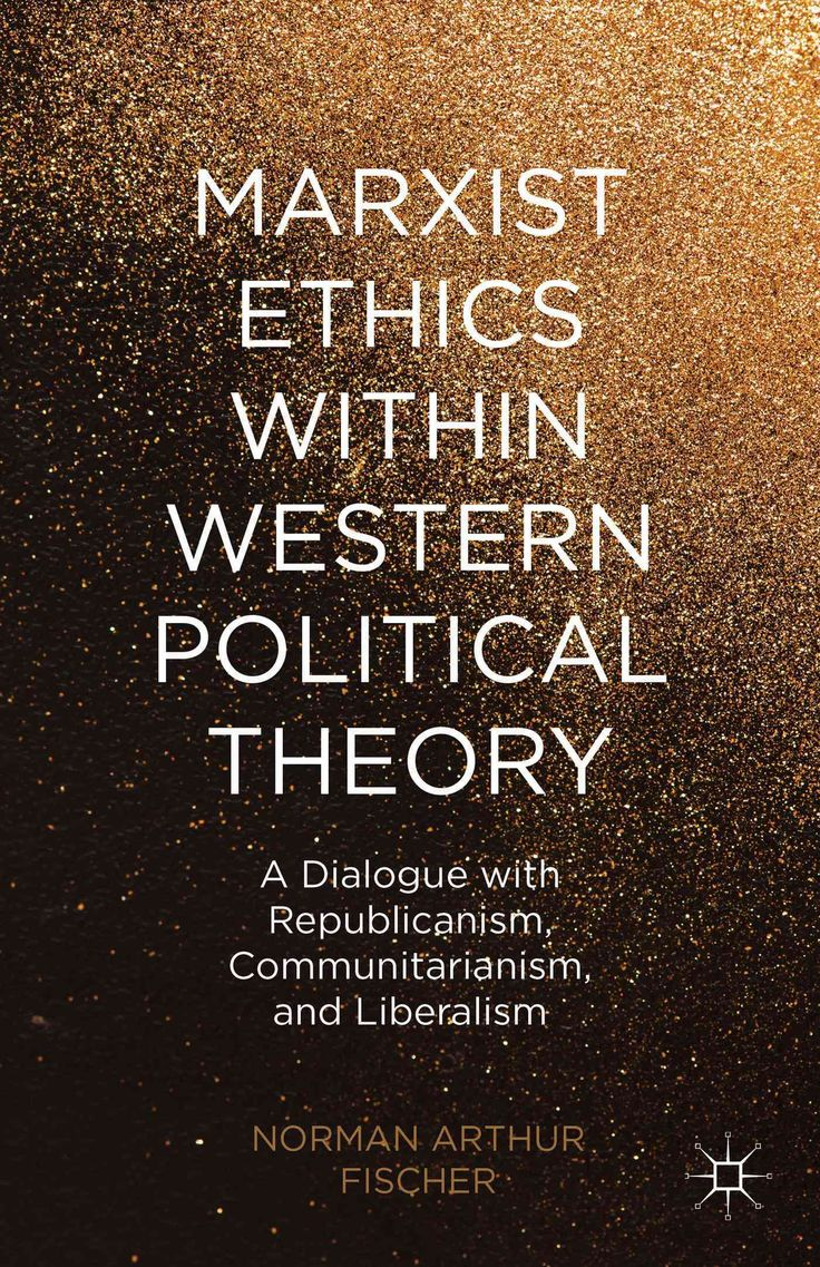 Marxist Ethics Within Western Political Theory: A Dialogue With Republicanism, Communitarianism, and Liberalism