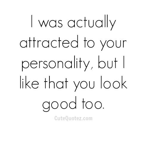 I was actually attracted to your personality, but I like that you look good too.