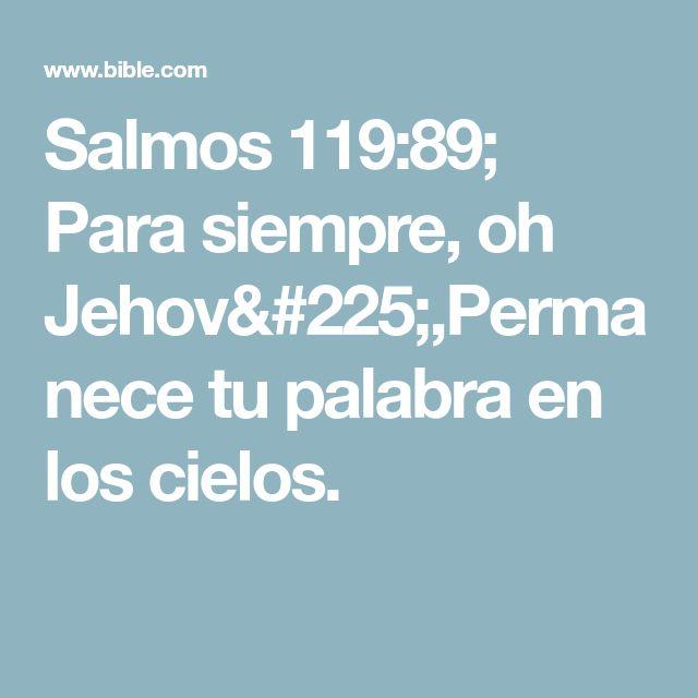Salmos 119:89; Para siempre, oh Jehová,Permanece tu palabra en los cielos.