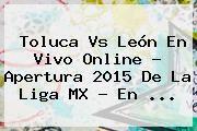 http://tecnoautos.com/wp-content/uploads/imagenes/tendencias/thumbs/toluca-vs-leon-en-vivo-online-apertura-2015-de-la-liga-mx-en.jpg Toluca Vs Leon 2015. Toluca vs León en vivo online ? Apertura 2015 de la Liga MX - En ..., Enlaces, Imágenes, Videos y Tweets - http://tecnoautos.com/actualidad/toluca-vs-leon-2015-toluca-vs-leon-en-vivo-online-apertura-2015-de-la-liga-mx-en/