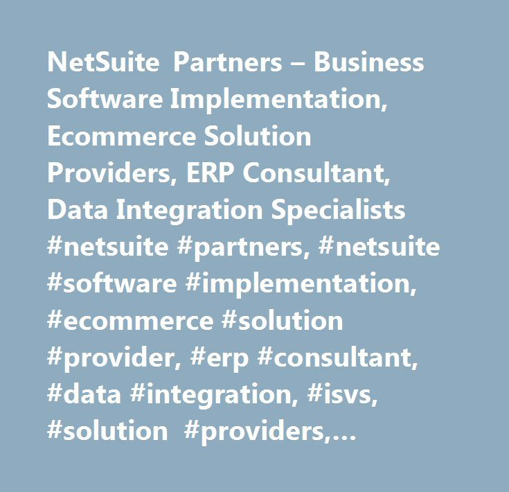 NetSuite Partners – Business Software Implementation, Ecommerce Solution Providers, ERP Consultant, Data Integration Specialists #netsuite #partners, #netsuite #software #implementation, #ecommerce #solution #provider, #erp #consultant, #data #integration, #isvs, #solution #providers, #business #strategy #implementation, #implementation, #implement, #customization, #customize, #integrators, #consultants, #consulting, #vars, #partners, #erp #software, #accounting #software, #apex…
