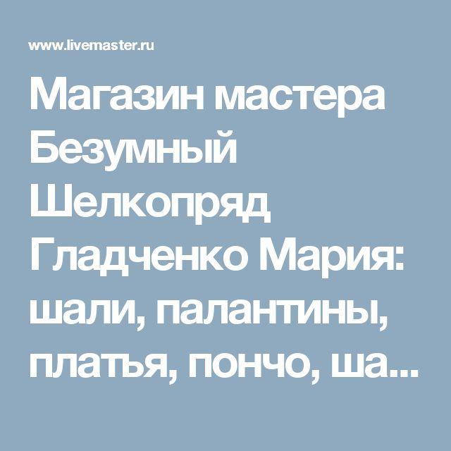 Магазин мастера Безумный Шелкопряд Гладченко Мария: шали, палантины, платья, пончо, шарфы и шарфики, женские сумки