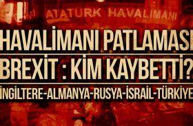 Havalimanı Patlaması / BREXİT : Kim Kaybetti? İngiltere – Almanya – Rusya – İsrail – Türkiye