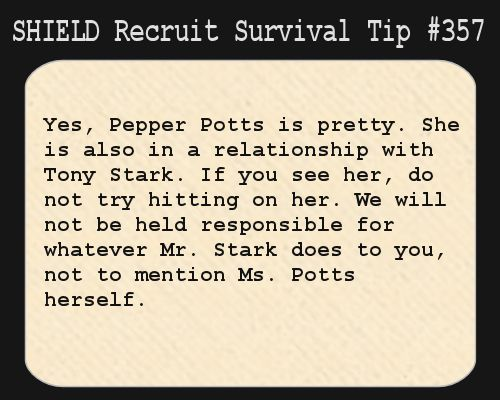 S.H.I.E.L.D. Recruit Survival Tip #357:Yes, Pepper Potts is pretty. She is also in a relationship with Tony Stark. If you see her, do not try hitting on her. We will not be held responsible for whatever Mr. Stark does to you, not to mention Ms. Potts herself. [Submitted by fangirlandproudofit]