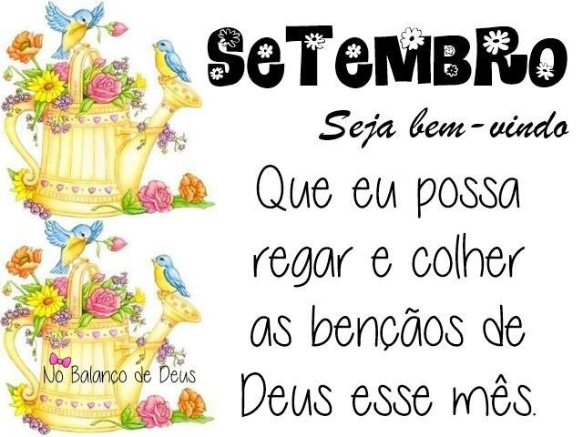Setembro, seja bem-vindo Que eu possa regar e colher as bênçãos de Deus esse mês.