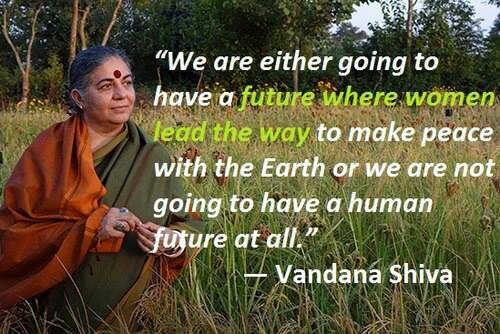 We are either going to have a future where women lead the way to make Peace with the Earth or we are not going to have a Human Future at all ༺❁༻Vandana Shiva