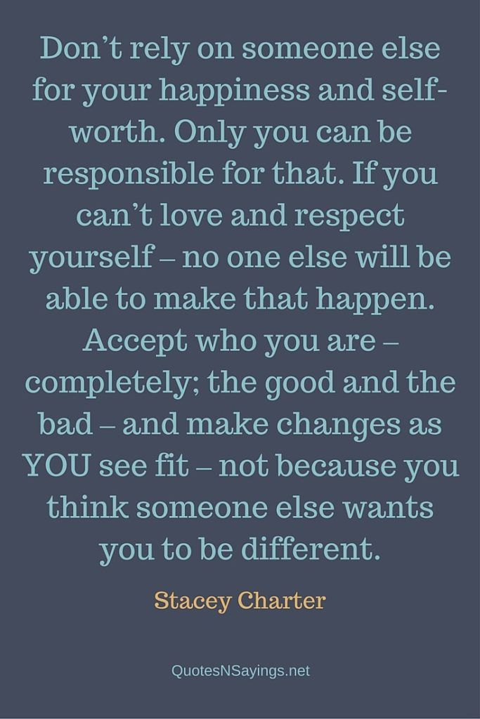 Don't rely on someone else for your happiness and self-worth. Only you can be responsible for that. If you can't love and respect yourself – no one else will be able to make that happen. Accept who you are – completely; the good and the bad – and make changes as YOU see fit – not because you think someone else wants you to be different - Stacey Charter quote about happiness
