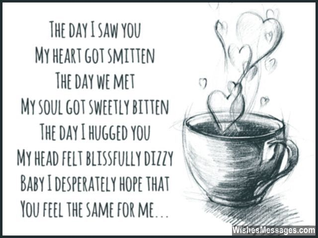The day I saw you My heart got smitten The day we met My soul got sweetly bitten The day I hugged you My head felt blissfully dizzy Baby I desperately hope that You feel the same for me via WishesMessages.com