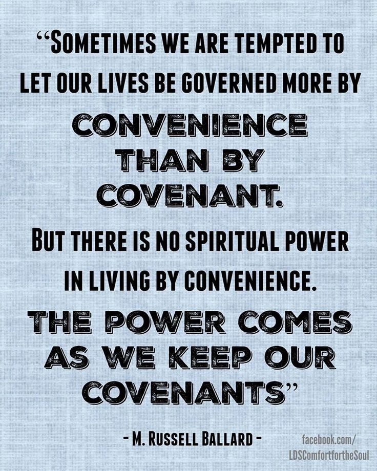 """Sometimes we are tempted to let our lives be governed more by convenience than by covenant. ... But there is no spiritual power in living by convenience. The power comes as we keep our covenants."" From #ElderBallard's http://pinterest.com/pin/24066179230275130 April 1999 #LDSconf http://facebook.com/223271487682878 message http://lds.org/general-conference/1999/04/like-a-flame-unquenchable"