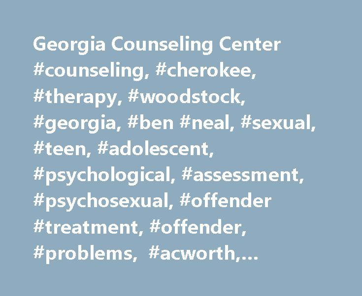Georgia Counseling Center #counseling, #cherokee, #therapy, #woodstock, #georgia, #ben #neal, #sexual, #teen, #adolescent, #psychological, #assessment, #psychosexual, #offender #treatment, #offender, #problems, #acworth, #family, #family #counseling http://malta.nef2.com/georgia-counseling-center-counseling-cherokee-therapy-woodstock-georgia-ben-neal-sexual-teen-adolescent-psychological-assessment-psychosexual-offender-treatment-offender/  # The Georgia Counseling Center, Inc. led by Ben…