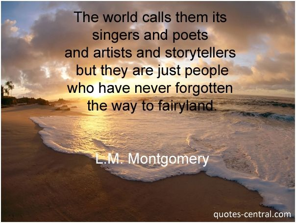 The world calls them... - The world calls them its singers and poets and artists and storytellers but they are just people who have never forgotten the way to fairyland. L.M. Montgomery #Montgomery-Lucy-Maud, #Art