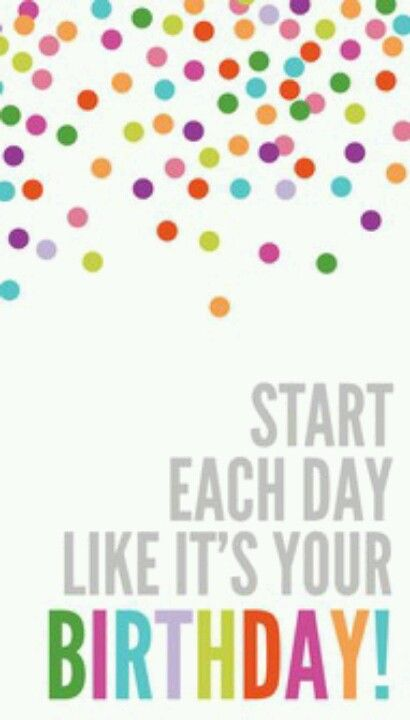 Great Advice -- start each day likes it's your birthday!