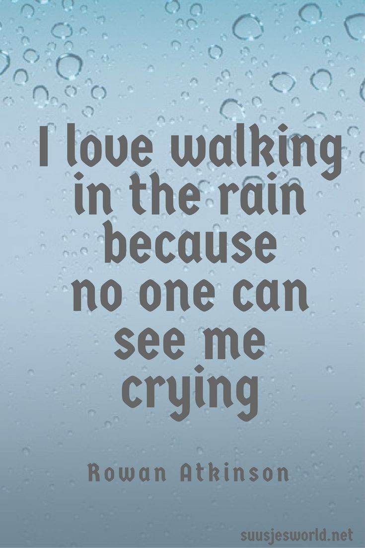 I love walking in the rain because no one can see me crying. Rowan Atkinson