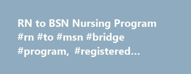 RN to BSN Nursing Program #rn #to #msn #bridge #program, #registered #nursing #wku http://sweden.nef2.com/rn-to-bsn-nursing-program-rn-to-msn-bridge-program-registered-nursing-wku/  # RN to BSN Nursing Program School of Nursing Information for: RN to BSN Nursing Program If you are already a registered nurse then this section is for you! We are delighted that you have selected WKU to continue your nursing education. The RN to BSN program of study is designed to facilitate registered nurses…