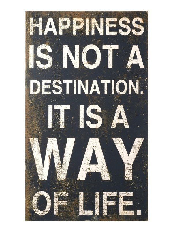 happiness is not a destination ... i'm going to make a print out of this quote for my kitchen, so i can see it everyday!