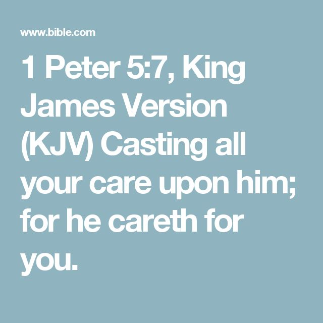 1 Peter 5:7, King James Version (KJV) Casting all your care upon him; for he careth for you.