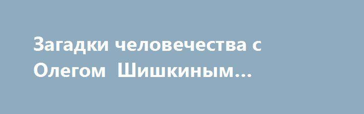 Загадки человечества с Олегом Шишкиным 20.06.2017 http://kinofak.net/publ/peredachi/zagadki_chelovechestva_s_olegom_shishkinym_20_06_2017/12-1-0-6418  Уфологи нашли причину плохой погоды в России, как корабли вызывают дождь над Москвой и почему американцы ищут встречи с инопланетянами в нашей стране? Похороните меня в космосе, как в сфере услуг случился настоящий переворот? Сколько стоит отправить в полёт человеческий прах? Малазийские йети, после серии землетрясений в горах неизвестные…
