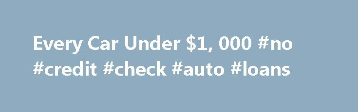 Every Car Under $1, 000 #no #credit #check #auto #loans http://remmont.com/every-car-under-1-000-no-credit-check-auto-loans/  #usèd cars # Search Cars Welcome to Cars for A Grand You CAN buy a used car for $1,000 or even less. Believe it or not, there are thousands of people out there trying to sell a car for under a thousand bucks. We take the hassle out of searching for these bargain cars, putting thousands of cheap cars for sale at your fingertips. There are any number of types of cheap…