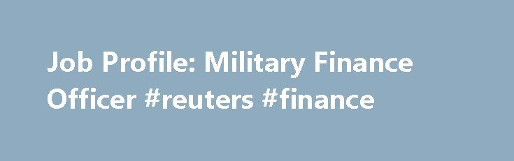 Job Profile: Military Finance Officer #reuters #finance http://cash.remmont.com/job-profile-military-finance-officer-reuters-finance/  #military finance # Job Profile: Military Finance Officer Many believe that a finance degree is a ticket straight to the boardroom, but there are also unique career opportunities in the military. Financial matters are at the heart of all military... Read more