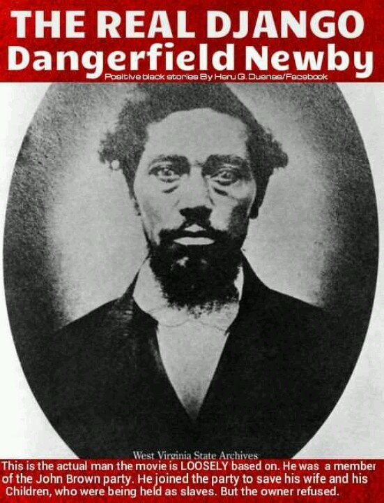 THE REAL DJANGO....  The following letter was found on Dangerfield Newby's body after the failed Harpers Ferry raid:  BRENTVILLE, August 16, 1859. Dear Husband.  I want you to buy me as soon as possible for if you do not get me somebody else will. The servants are very disagreeable. They do all that they can to set my mistress against me. Dear Husband you are not the trouble I see these last two years. It has been like a troubled dream to me. It is said that the Master is in want of monney…