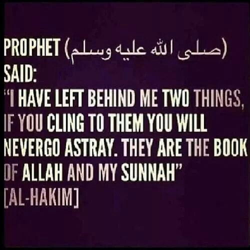 "The Prophet (saw) said: ""I have left behind me two things, if you cling to them you will never go astray. They are the book of Allah and my Sunnah."""