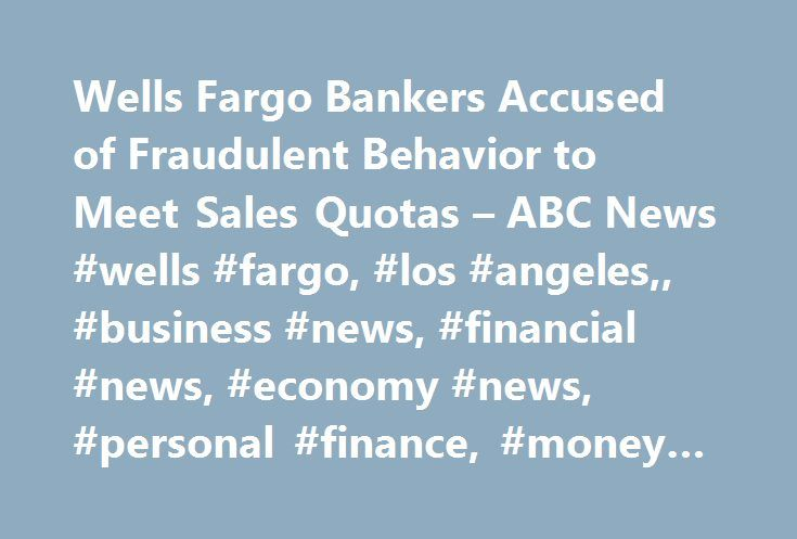 Wells Fargo Bankers Accused of Fraudulent Behavior to Meet Sales Quotas – ABC News #wells #fargo, #los #angeles,, #business #news, #financial #news, #economy #news, #personal #finance, #money #news http://hong-kong.remmont.com/wells-fargo-bankers-accused-of-fraudulent-behavior-to-meet-sales-quotas-abc-news-wells-fargo-los-angeles-business-news-financial-news-economy-news-personal-finance-money-news/  # Sections Shows Yahoo!-ABC News Network | 2017 ABC News Internet Ventures. All rights…