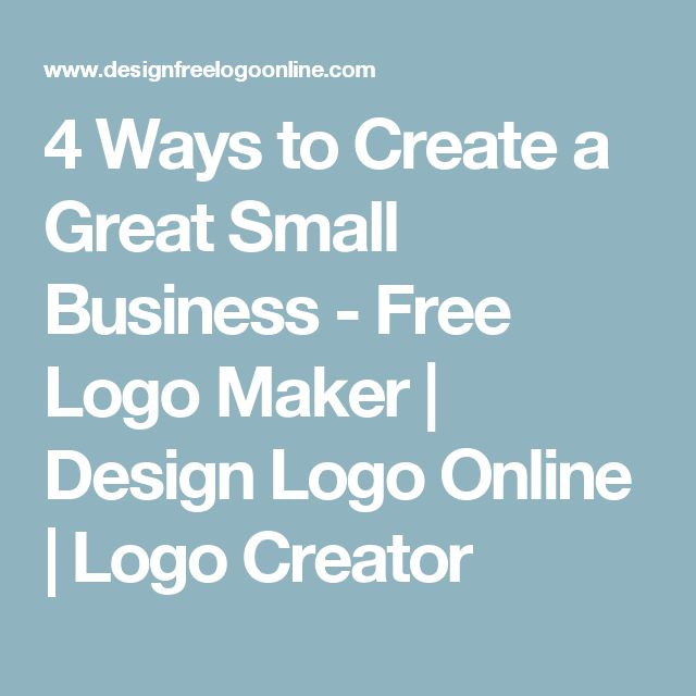 4 Ways to Create a Great Small Business - Free Logo Maker | Design Logo Online | Logo Creator