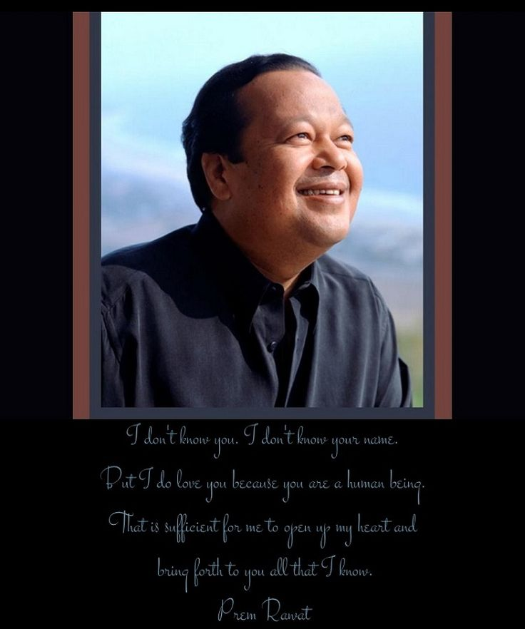 """Prem Rawat: """"I don't know you.  I don't know your name.  But I do love you because you are a human being.  That is sufficient for me to open up my heart and bring forth to you all that I know."""""""