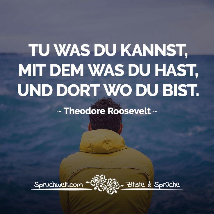 Tu was du kannst, mit dem was du hast, und dort wo du bist - Theodore Roosevelt Zitat #motivation #zitate #sprüche #spruchbilder #deutsch