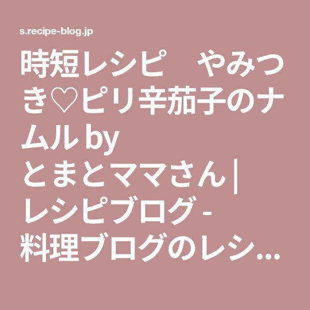 時短レシピ やみつき♡ピリ辛茄子のナムル by とまとママさん   レシピブログ - 料理ブログのレシピ満載!