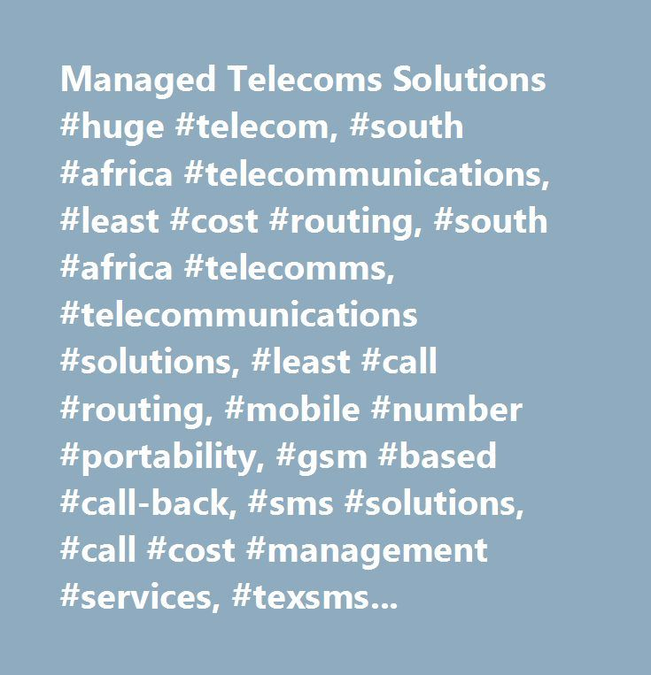 Managed Telecoms Solutions #huge #telecom, #south #africa #telecommunications, #least #cost #routing, #south #africa #telecomms, #telecommunications #solutions, #least #call #routing, #mobile #number #portability, #gsm #based #call-back, #sms #solutions, #call #cost #management #services, #texsms, #huge #group…