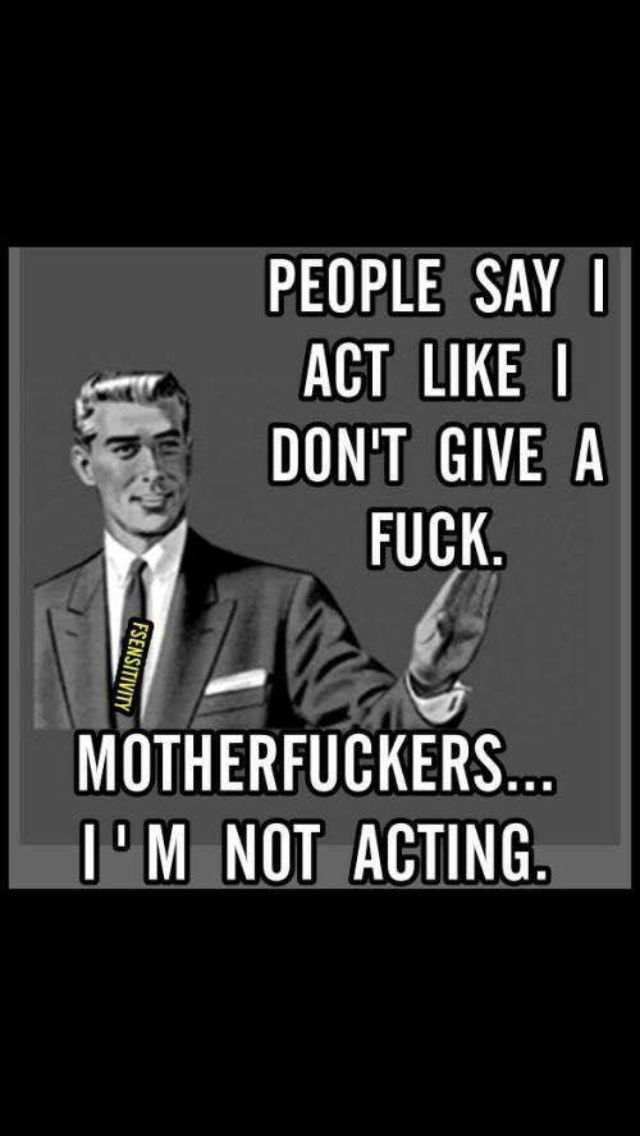 I don't act cuz I'm horrible at it..lol. Show me how to not care and I'll act like it cuz you've shown me how to do it.