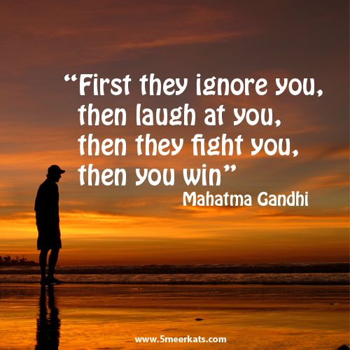 First they ignore you, then laugh at you, then they fight you, then you win