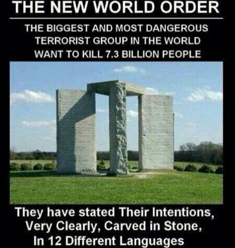 Georgia Guidestones put up possibly by members of the Rosicrucian Order... Engraved on their surfaces are some extremely disturbing ideas about how the world should be run.  Putting these ideas into practice would involve mass murder, eugenics, a one world government and court that rules over individual nations, and a complete denial of personal and religious freedoms. It's basically the New World Order predicted in the Bible.