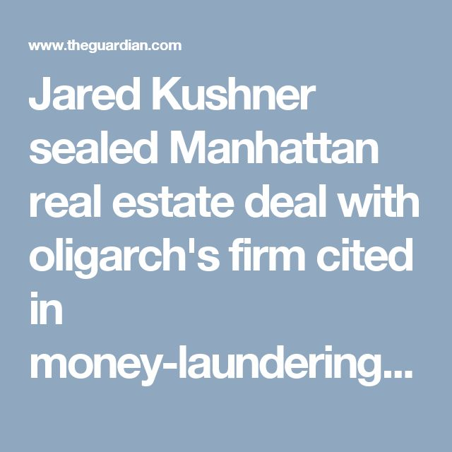 Jared Kushner sealed Manhattan real estate deal with oligarch's firm cited in money-laundering case | US news | The Guardian