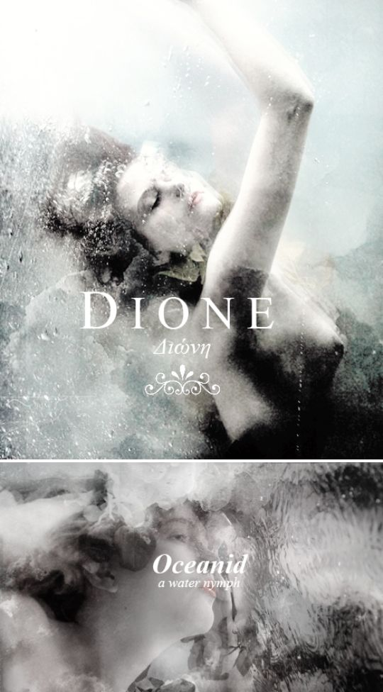 According to Hesiod, Dione (Διώνη, the Greek feminine forme of Zeus) was an Oceanid, a saltwater nymph, one of the three thousand daughters of the Titans Oceanus and Thetys.   According to Apollodorus, instead, she was a prophetic Titaness-goddess, daughter of Uranus and Gaia. She presided over the Oracle at Dodona alongside Zeus. It's also assumed that she was the mother of the goddes Aphrodite.