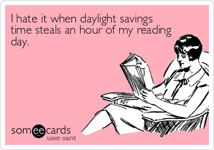 I hate it when daylight savings time steals an hour of my reading say.