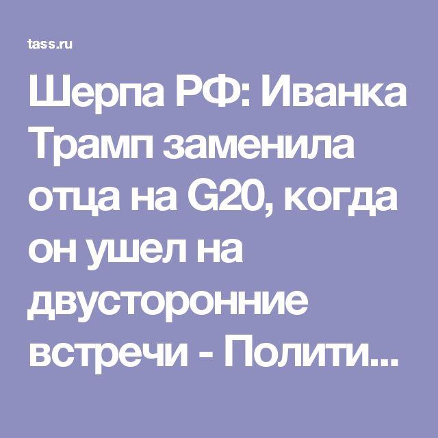 Шерпа РФ: Иванка Трамп заменила отца на G20, когда он ушел на двусторонние встречи - Политика - ТАСС