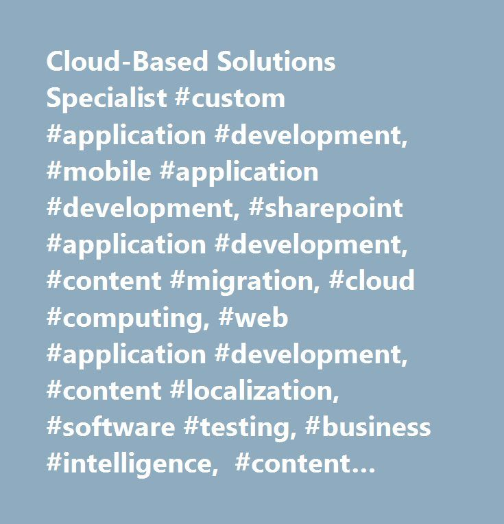 Cloud-Based Solutions Specialist #custom #application #development, #mobile #application #development, #sharepoint #application #development, #content #migration, #cloud #computing, #web #application #development, #content #localization, #software #testing, #business #intelligence, #content #management, #cms #customization, #legacy #system #migration, #content #analytics, #social #media, #cyber #security, #data #storage…