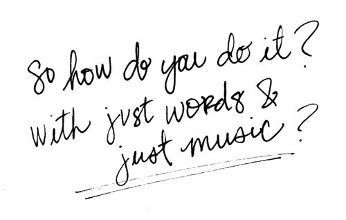 """""""so how do you do it? with just words & just music?"""" - chasing the sun by sara bareilles"""