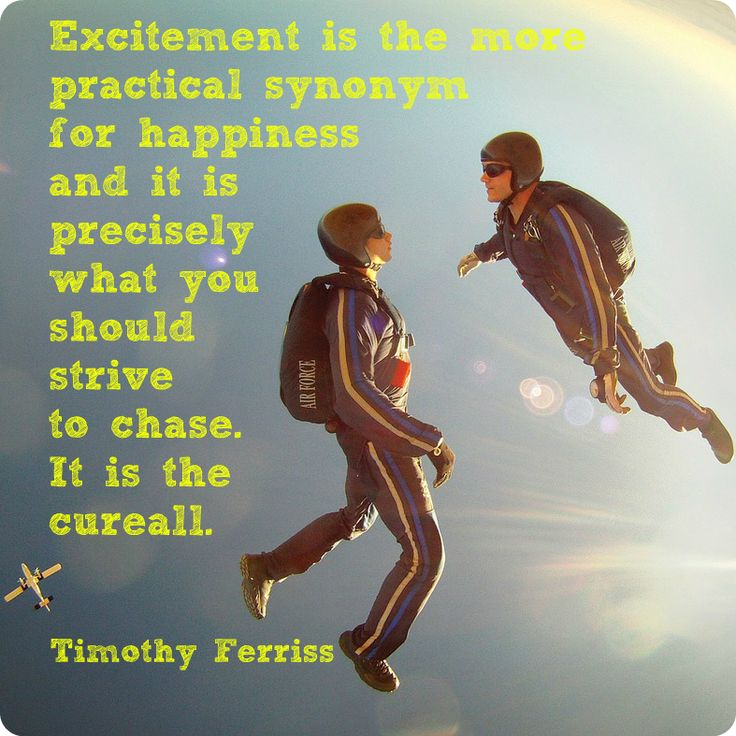 """""""Excitement is the more practical synonym for happiness, and it is precisely what you should strive to chase. It is the cure-all."""" Timothy Ferriss"""
