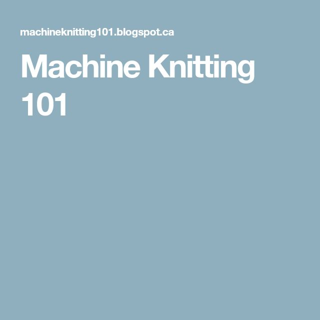 Machine Knitting 101
