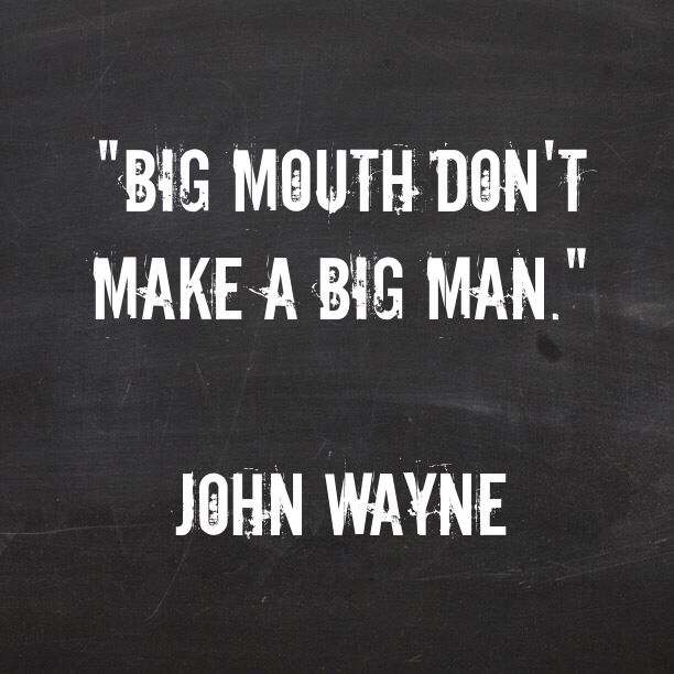 Big mouth don't make a big man. --John Wayne as Wil Anderson