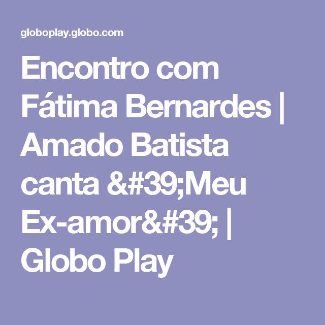 Encontro com Fátima Bernardes | Amado Batista canta 'Meu Ex-amor' | Globo Play