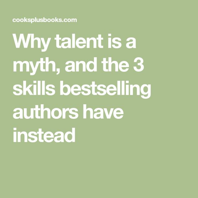 Why talent is a myth, and the 3 skills bestselling authors have instead