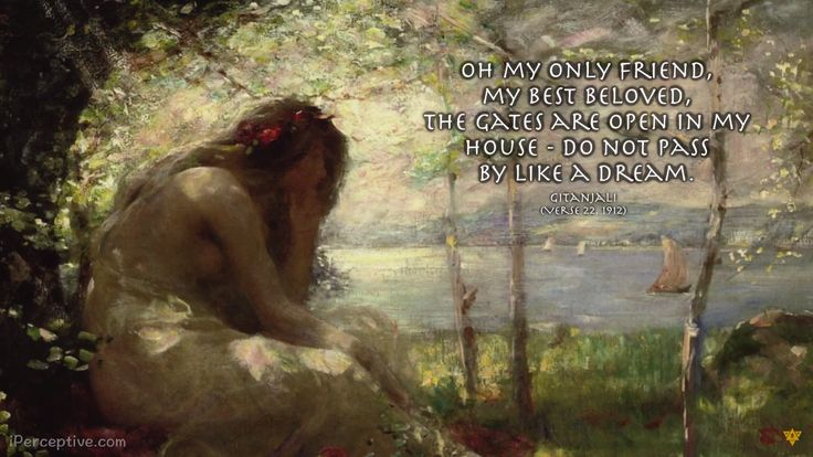 """""""Oh my only friend, my best beloved, the gates are open in my house – do not pass by like a dream."""" - Rabindranath Tagore"""