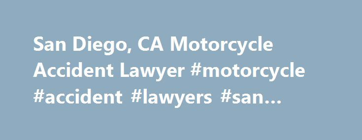 San Diego, CA Motorcycle Accident Lawyer #motorcycle #accident #lawyers #san #diego http://honolulu.remmont.com/san-diego-ca-motorcycle-accident-lawyer-motorcycle-accident-lawyers-san-diego/  San Diego, CA Motorcycle Accident Lawyer San Diego motorcycle collisions are a serious safety risk for the many riders in the region Motorcycle accidents are a common occurrence in the San Diego region. These areas are popular with motorcyclists, and with so many bikes on the roads, the number of…