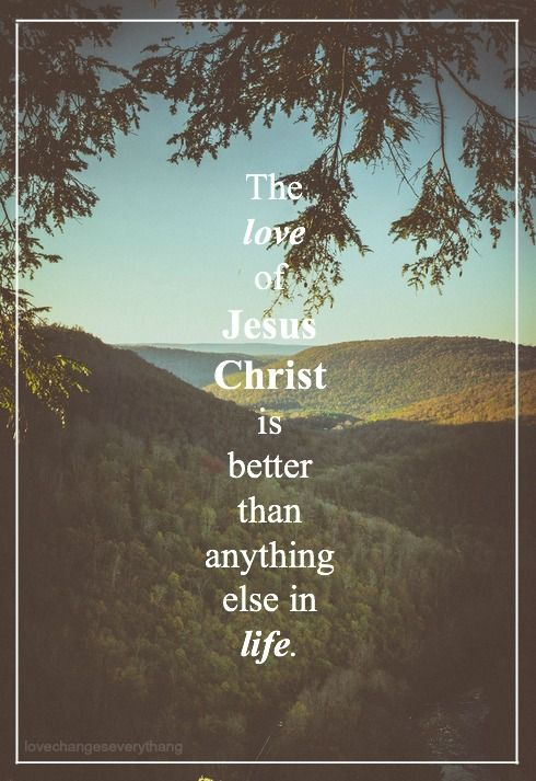 The love of Jesus Christ is better than anything else in life.
