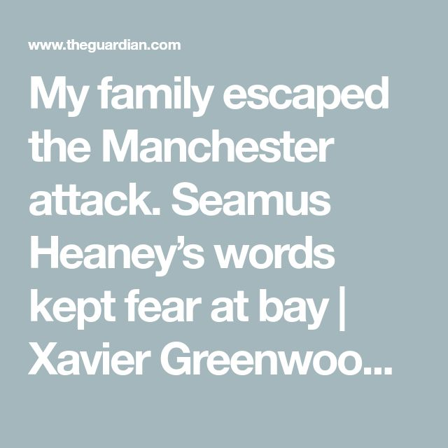 My family escaped the Manchester attack. Seamus Heaney's words kept fear at bay | Xavier Greenwood | Opinion | The Guardian